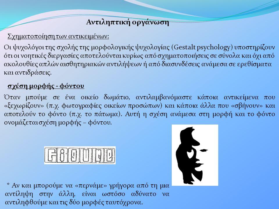 Αντιληπτική οργάνωση Σχηματοποίηση των αντικειμένων: Οι ψυχολόγοι της σχολής της μορφολογικής ψυχολογίας (Gestalt psychology) υποστηρίζουν ότι οι νοητ