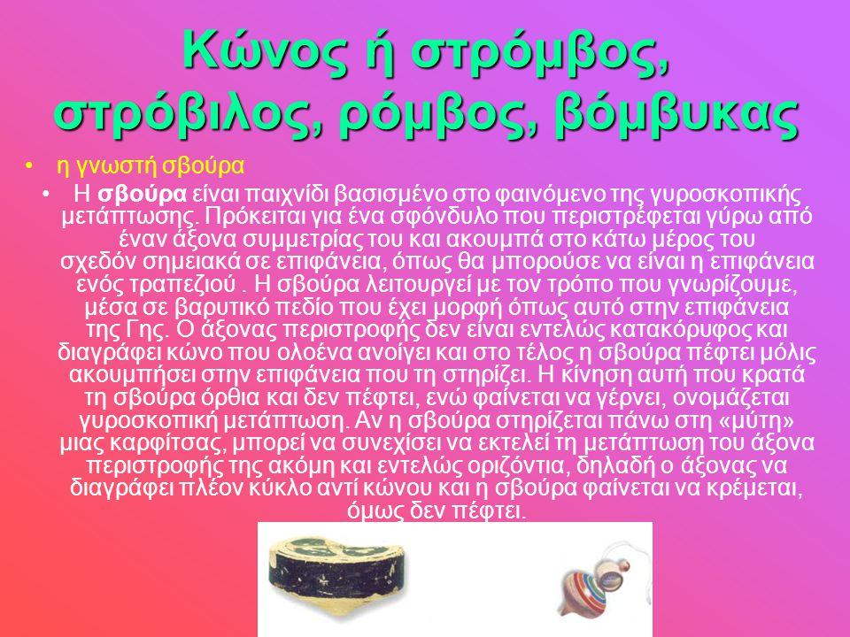 Κώνος ή στρόμβος, στρόβιλος, ρόμβος, βόμβυκας •η γνωστή σβούρα •Η σβούρα είναι παιχνίδι βασισμένο στο φαινόμενο της γυροσκοπικής μετάπτωσης. Πρόκειται