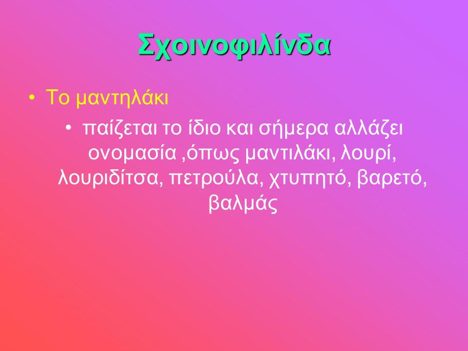 Σχοινοφιλίνδα •Το μαντηλάκι •παίζεται το ίδιο και σήμερα αλλάζει ονομασία,όπως μαντιλάκι, λουρί, λουριδίτσα, πετρούλα, χτυπητό, βαρετό, βαλμάς
