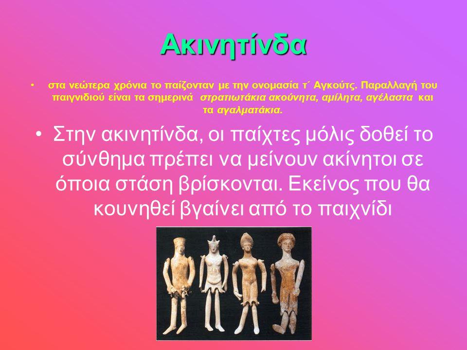 Ακινητίνδα •στα νεώτερα χρόνια το παίζονταν με την ονομασία τ΄ Αγκούτς. Παραλλαγή του παιγνιδιού είναι τα σημερινά στρατιωτάκια ακούνητα, αμίλητα, αγέ