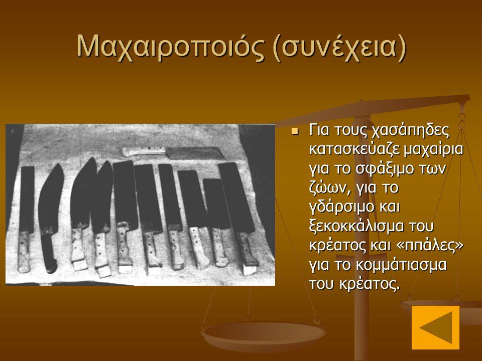 Μαχαιροποιός (συνέχεια)  Για τους χασάπηδες κατασκεύαζε μαχαίρια για το σφάξιμο των ζώων, για το γδάρσιμο και ξεκοκκάλισμα του κρέατος και «ππάλες» για το κομμάτιασμα του κρέατος.