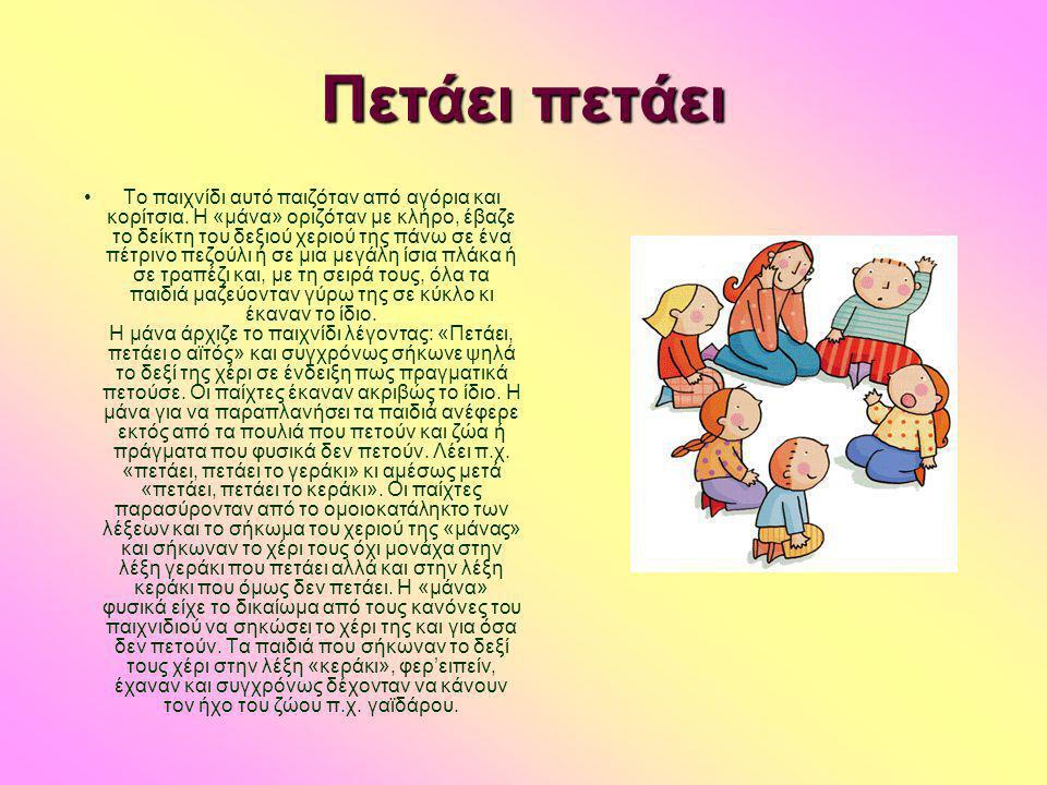Πετάει πετάει •Το παιχνίδι αυτό παιζόταν από αγόρια και κορίτσια. Η «μάνα» οριζόταν με κλήρο, έβαζε το δείκτη του δεξιού χεριού της πάνω σε ένα πέτριν