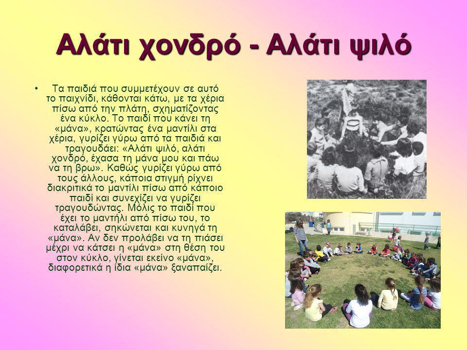 Αλάτι χονδρό - Αλάτι ψιλό •Τα παιδιά που συμμετέχουν σε αυτό το παιχνίδι, κάθονται κάτω, με τα χέρια πίσω από την πλάτη, σχηματίζοντας ένα κύκλο. Το π