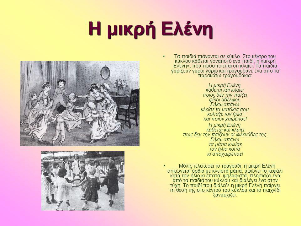 Η μικρή Ελένη •Τα παιδιά πιάνονται σε κύκλο. Στο κέντρο του κύκλου κάθεται γονατιστό ένα παιδί, η «μικρή Ελένη», που προσποιείται ότι κλαίει. Τα παιδι