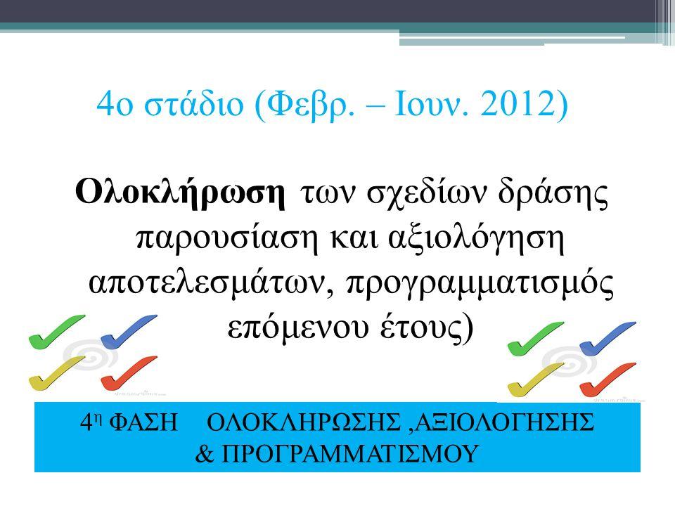 4ο στάδιο (Φεβρ. – Ιουν. 2012) Ολοκλήρωση των σχεδίων δράσης παρουσίαση και αξιολόγηση αποτελεσμάτων, προγραμματισμός επόμενου έτους) 4 η ΦΑΣΗ ΟΛΟΚΛΗΡ