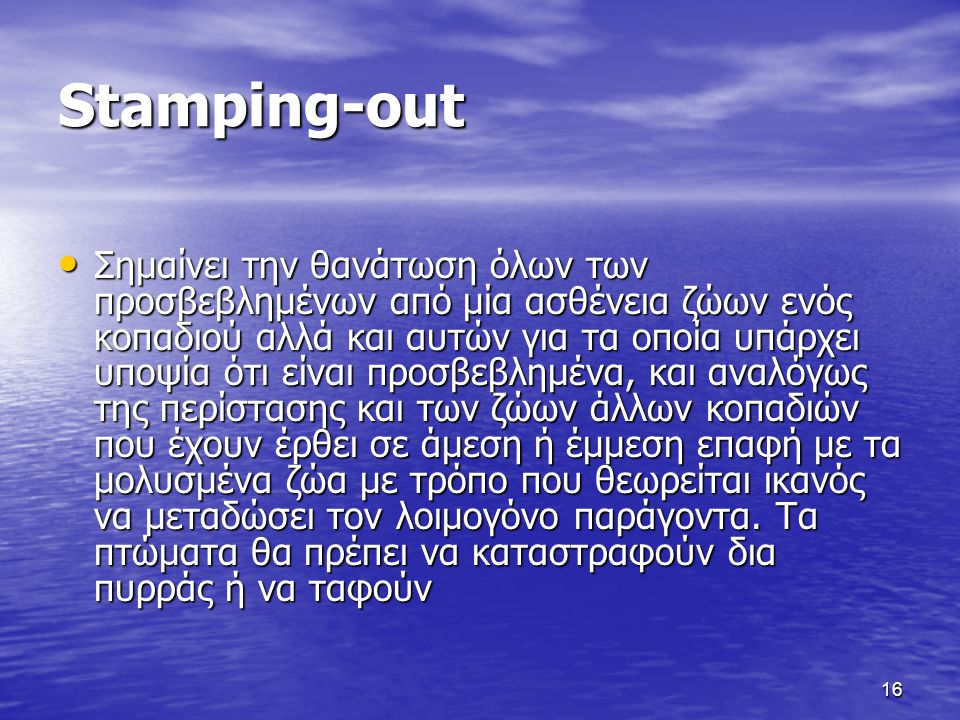 16 Stamping-out • Σημαίνει την θανάτωση όλων των προσβεβλημένων από μία ασθένεια ζώων ενός κοπαδιού αλλά και αυτών για τα οποία υπάρχει υποψία ότι είν