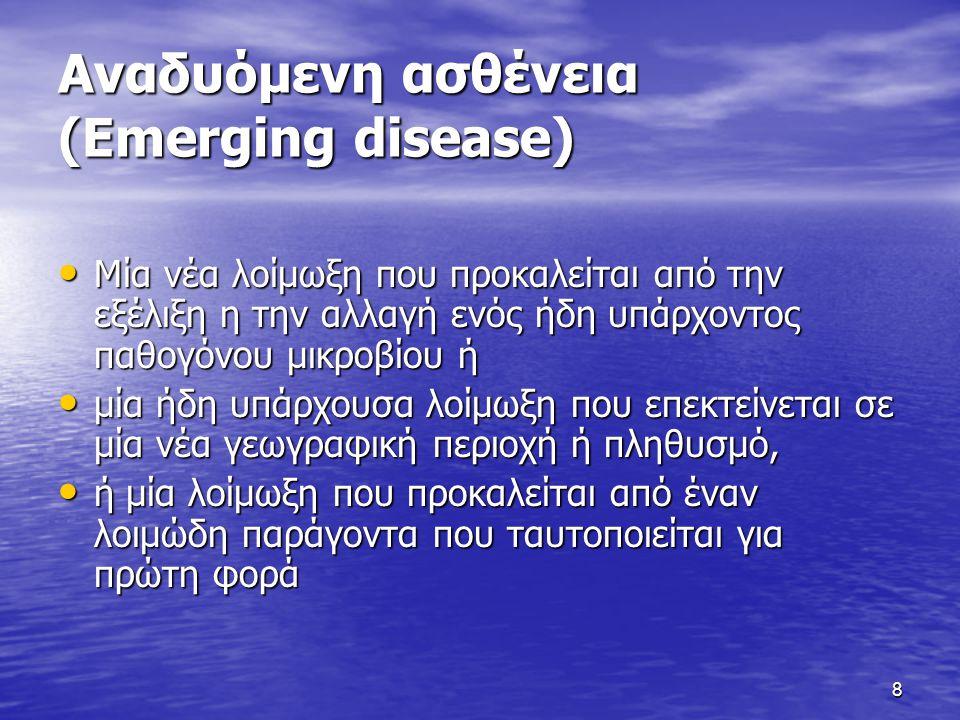 8 Αναδυόμενη ασθένεια (Emerging disease) • Μία νέα λοίμωξη που προκαλείται από την εξέλιξη η την αλλαγή ενός ήδη υπάρχοντος παθογόνου μικροβίου ή • μί
