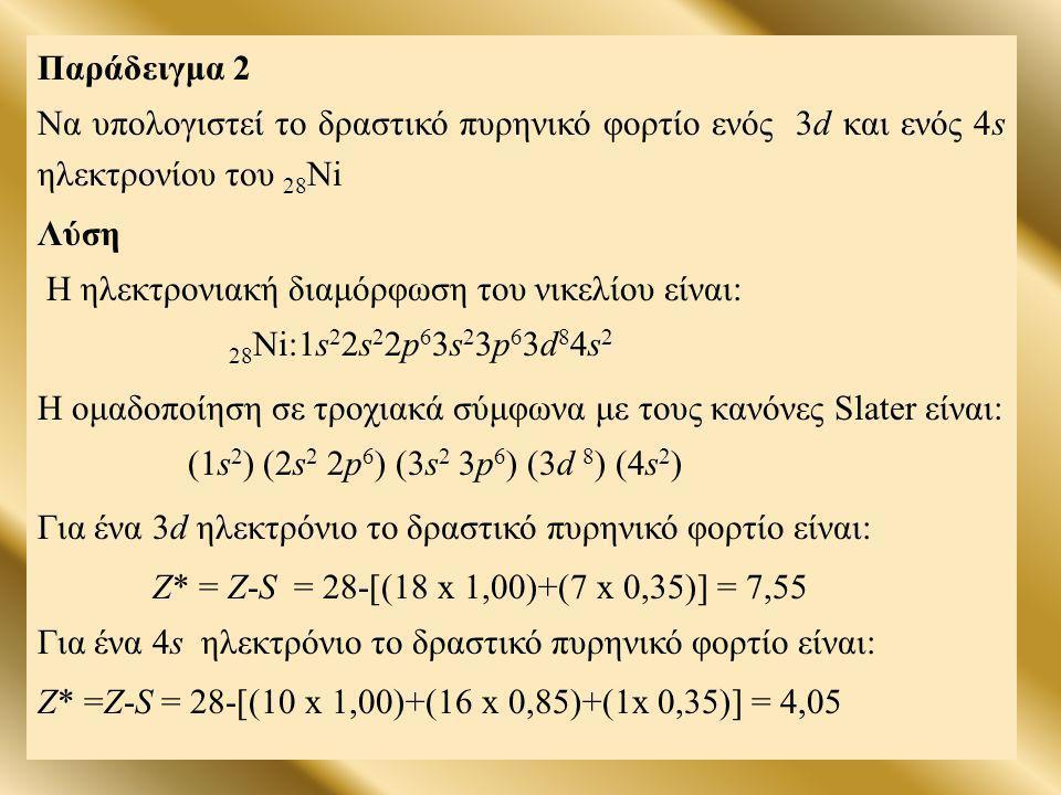 Παράδειγμα 2 Να υπολογιστεί το δραστικό πυρηνικό φορτίο ενός 3d και ενός 4s ηλεκτρονίου του 28 Ni Λύση Η ηλεκτρονιακή διαμόρφωση του νικελίου είναι: 2