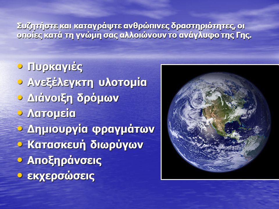 Συζητήστε και καταγράψτε ανθρώπινες δραστηριότητες, οι οποίες κατά τη γνώμη σας αλλοιώνουν το ανάγλυφο της Γης. • Πυρκαγιές • Ανεξέλεγκτη υλοτομία • Δ