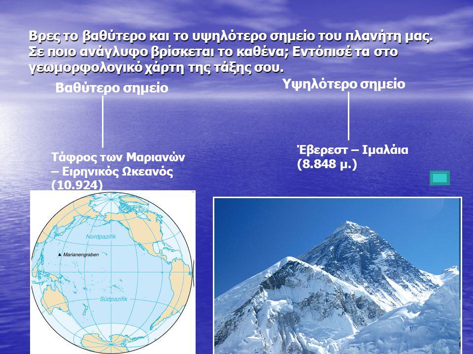 Βρες το βαθύτερο και το υψηλότερο σημείο του πλανήτη μας. Σε ποιο ανάγλυφο βρίσκεται το καθένα; Εντόπισέ τα στο γεωμορφολογικό χάρτη της τάξης σου. Βα