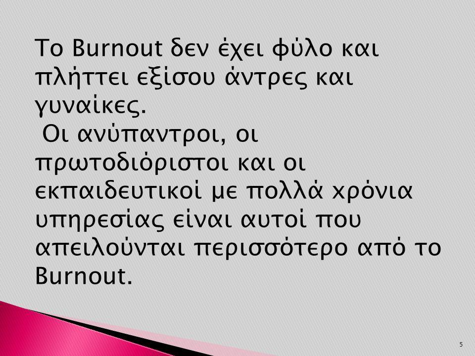 Το Burnout δεν έχει φύλο και πλήττει εξίσου άντρες και γυναίκες. Οι ανύπαντροι, οι πρωτοδιόριστοι και οι εκπαιδευτικοί με πολλά xρόνια υπηρεσίας είναι