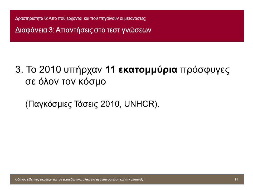 Δραστηριότητα 6: Από πού έρχονται και πού πηγαίνουν οι μετανάστες; Διαφάνεια 3: Απαντήσεις στο τεστ γνώσεων 3. Το 2010 υπήρχαν 11 εκατομμύρια πρόσφυγε