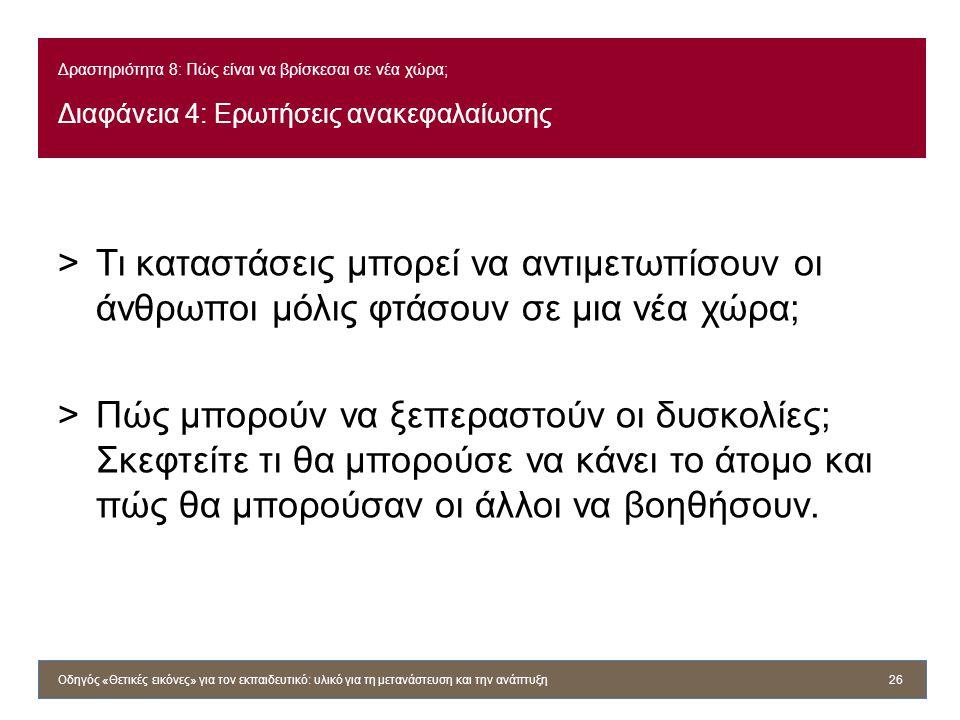 Δραστηριότητα 8: Πώς είναι να βρίσκεσαι σε νέα χώρα; Διαφάνεια 4: Ερωτήσεις ανακεφαλαίωσης >Τι καταστάσεις μπορεί να αντιμετωπίσουν οι άνθρωποι μόλις