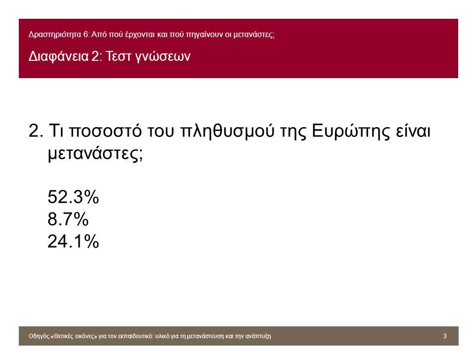 Δραστηριότητα 6: Από πού έρχονται και πού πηγαίνουν οι μετανάστες; Διαφάνεια 2: Τεστ γνώσεων 2. Τι ποσοστό του πληθυσμού της Ευρώπης είναι μετανάστες;