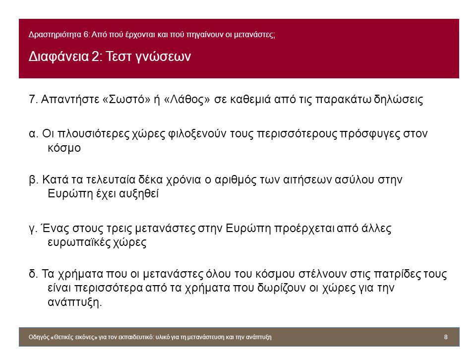 Δραστηριότητα 6: Από πού έρχονται και πού πηγαίνουν οι μετανάστες; Διαφάνεια 2: Τεστ γνώσεων 7. Απαντήστε «Σωστό» ή «Λάθος» σε καθεμιά από τις παρακάτ