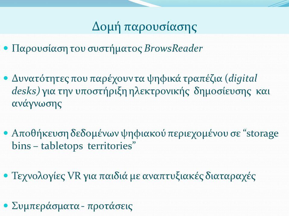 Δομή παρουσίασης  Παρουσίαση του συστήματος BrowsReader  Δυνατότητες που παρέχουν τα ψηφικά τραπέζια (digital desks) για την υποστήριξη ηλεκτρονικής δημοσίευσης και ανάγνωσης  Αποθήκευση δεδομένων ψηφιακού περιεχομένου σε storage bins – tabletops territories  Τεχνολογίες VR για παιδιά με αναπτυξιακές διαταραχές  Συμπεράσματα - προτάσεις