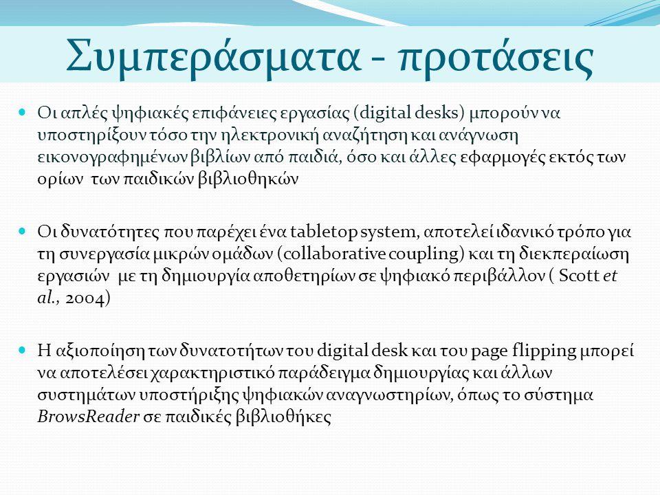 Συμπεράσματα - προτάσεις  Οι απλές ψηφιακές επιφάνειες εργασίας (digital desks) μπορούν να υποστηρίξουν τόσο την ηλεκτρονική αναζήτηση και ανάγνωση εικονογραφημένων βιβλίων από παιδιά, όσο και άλλες εφαρμογές εκτός των ορίων των παιδικών βιβλιοθηκών  Οι δυνατότητες που παρέχει ένα tabletop system, αποτελεί ιδανικό τρόπο για τη συνεργασία μικρών ομάδων (collaborative coupling) και τη διεκπεραίωση εργασιών με τη δημιουργία αποθετηρίων σε ψηφιακό περιβάλλον ( Scott et al., 2004)  Η αξιοποίηση των δυνατοτήτων του digital desk και του page flipping μπορεί να αποτελέσει χαρακτηριστικό παράδειγμα δημιουργίας και άλλων συστημάτων υποστήριξης ψηφιακών αναγνωστηρίων, όπως το σύστημα BrowsReader σε παιδικές βιβλιοθήκες