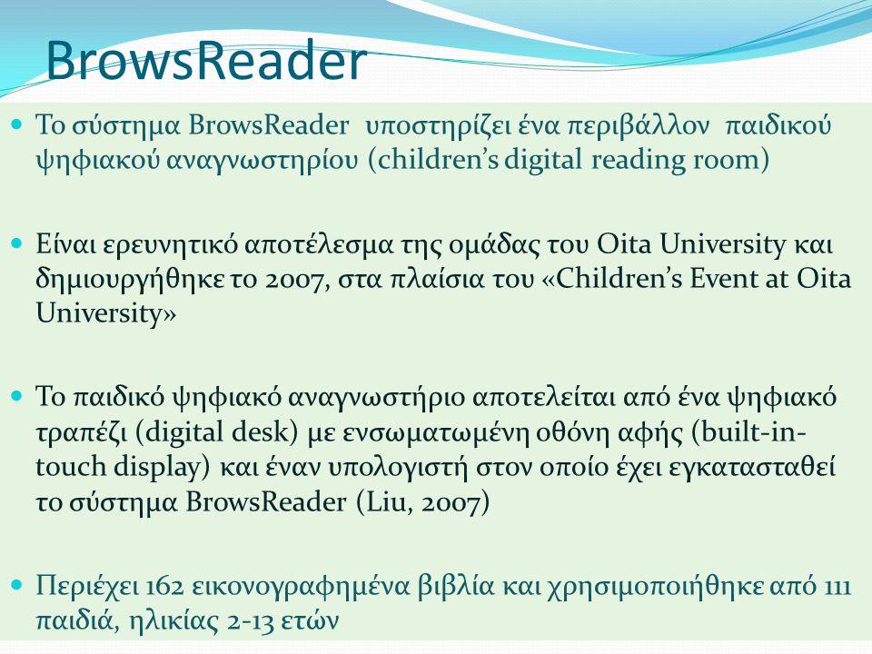 BrowsReader  Το σύστημα BrowsReader υποστηρίζει ένα περιβάλλον παιδικού ψηφιακού αναγνωστηρίου (children's digital reading room)  Είναι ερευνητικό αποτέλεσμα της ομάδας του Oita University και δημιουργήθηκε το 2007, στα πλαίσια του «Children's Event at Oita University»  Το παιδικό ψηφιακό αναγνωστήριο αποτελείται από ένα ψηφιακό τραπέζι (digital desk) με ενσωματωμένη οθόνη αφής (built-in- touch display) και έναν υπολογιστή στον οποίο έχει εγκατασταθεί το σύστημα BrowsReader (Liu, 2007)  Περιέχει 162 εικονογραφημένα βιβλία και χρησιμοποιήθηκε από 111 παιδιά, ηλικίας 2-13 ετών
