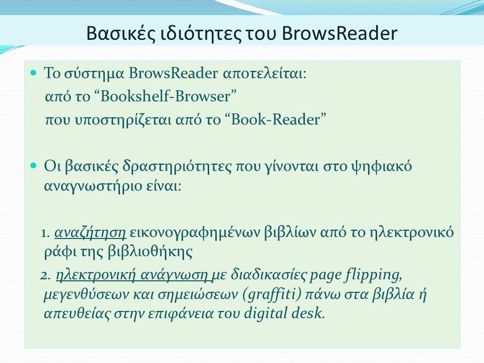 Βασικές ιδιότητες του BrowsReader  Το σύστημα BrowsReader αποτελείται: από το Bookshelf-Browser που υποστηρίζεται από το Book-Reader  Οι βασικές δραστηριότητες που γίνονται στο ψηφιακό αναγνωστήριο είναι: 1.
