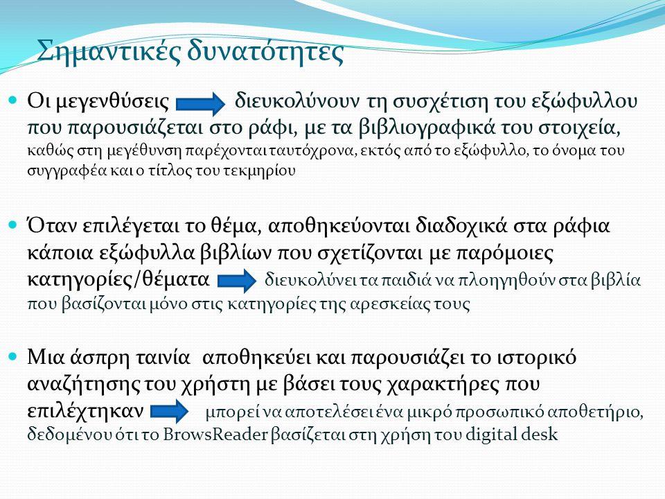 Σημαντικές δυνατότητες  Οι μεγενθύσεις διευκολύνουν τη συσχέτιση του εξώφυλλου που παρουσιάζεται στο ράφι, με τα βιβλιογραφικά του στοιχεία, καθώς στη μεγέθυνση παρέχονται ταυτόχρονα, εκτός από το εξώφυλλο, το όνομα του συγγραφέα και ο τίτλος του τεκμηρίου  Όταν επιλέγεται το θέμα, αποθηκεύονται διαδοχικά στα ράφια κάποια εξώφυλλα βιβλίων που σχετίζονται με παρόμοιες κατηγορίες/θέματα διευκολύνει τα παιδιά να πλοηγηθούν στα βιβλία που βασίζονται μόνο στις κατηγορίες της αρεσκείας τους  Μια άσπρη ταινία αποθηκεύει και παρουσιάζει το ιστορικό αναζήτησης του χρήστη με βάσει τους χαρακτήρες που επιλέχτηκαν μπορεί να αποτελέσει ένα μικρό προσωπικό αποθετήριο, δεδομένου ότι το BrowsReader βασίζεται στη χρήση του digital desk