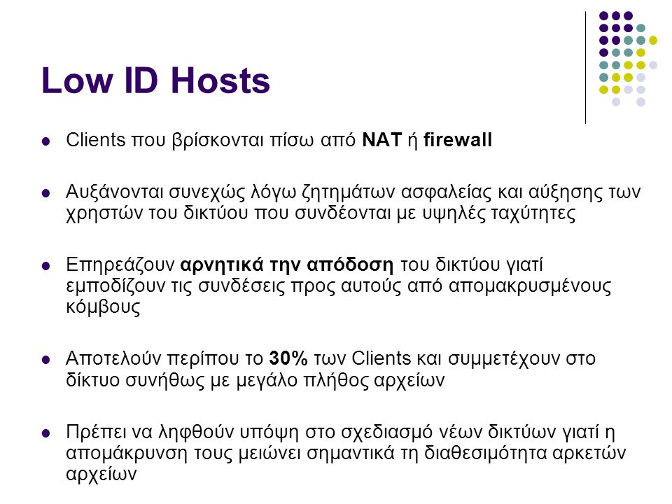 Low ID Hosts  Clients που βρίσκονται πίσω από ΝΑΤ ή firewall  Αυξάνονται συνεχώς λόγω ζητημάτων ασφαλείας και αύξησης των χρηστών του δικτύου που συνδέονται με υψηλές ταχύτητες  Επηρεάζουν αρνητικά την απόδοση του δικτύου γιατί εμποδίζουν τις συνδέσεις προς αυτούς από απομακρυσμένους κόμβους  Αποτελούν περίπου το 30% των Clients και συμμετέχουν στο δίκτυο συνήθως με μεγάλο πλήθος αρχείων  Πρέπει να ληφθούν υπόψη στο σχεδιασμό νέων δικτύων γιατί η απομάκρυνση τους μειώνει σημαντικά τη διαθεσιμότητα αρκετών αρχείων