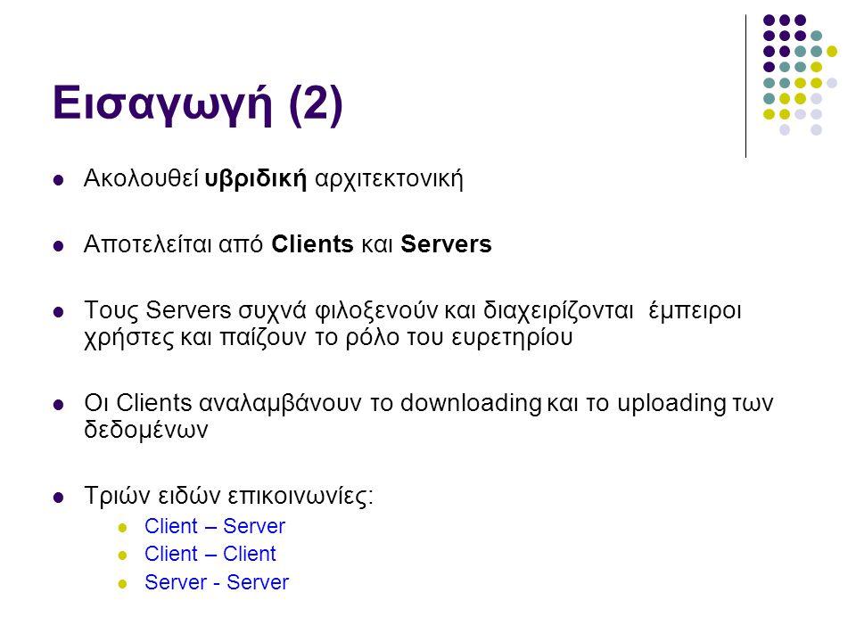 Εισαγωγή (2)  Ακολουθεί υβριδική αρχιτεκτονική  Αποτελείται από Clients και Servers  Τους Servers συχνά φιλοξενούν και διαχειρίζονται έμπειροι χρήστες και παίζουν το ρόλο του ευρετηρίου  Οι Clients αναλαμβάνουν το downloading και το uploading των δεδομένων  Τριών ειδών επικοινωνίες:  Client – Server  Client – Client  Server - Server