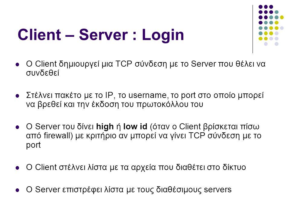 Client – Server : Login  O Client δημιουργεί μια TCP σύνδεση με το Server που θέλει να συνδεθεί  Στέλνει πακέτο με το IP, το username, το port στο οποίο μπορεί να βρεθεί και την έκδοση του πρωτοκόλλου του  Ο Server του δίνει high ή low id (όταν o Client βρίσκεται πίσω από firewall) με κριτήριο αν μπορεί να γίνει TCP σύνδεση με το port  O Client στέλνει λίστα με τα αρχεία που διαθέτει στο δίκτυο  Ο Server επιστρέφει λίστα με τους διαθέσιμους servers