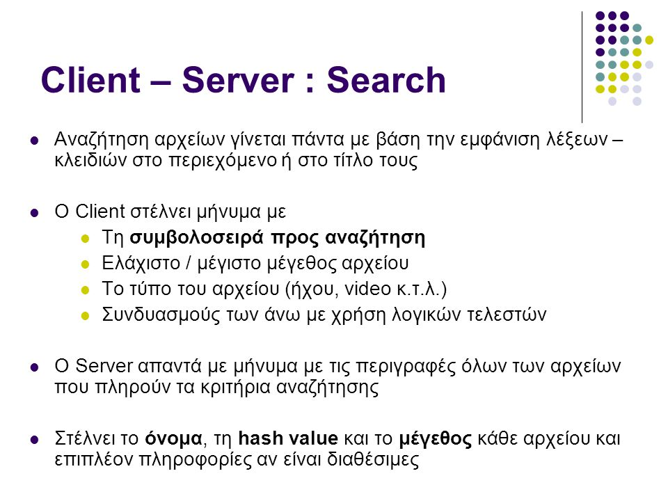 Client – Server : Download Initiation  Ο χρήστης αποφασίζει πιο αρχείο θέλει να κατεβάσει  Ο Client στέλνει μήνυμα για εύρεση διαθέσιμων πηγών στο Server με τη hash value του ζητούμενου αρχείου  Ο Server αναζητά το αρχείο που αντιστοιχεί στη hash value, στις λίστες με τα αρχεία που διαθέτουν οι Clients οι οποίοι συνδέθηκαν μαζί του  Απαντά με λίστα από ID / port ζεύγη των Clients που ισχυρίζονται ότι έχουν το αρχείο