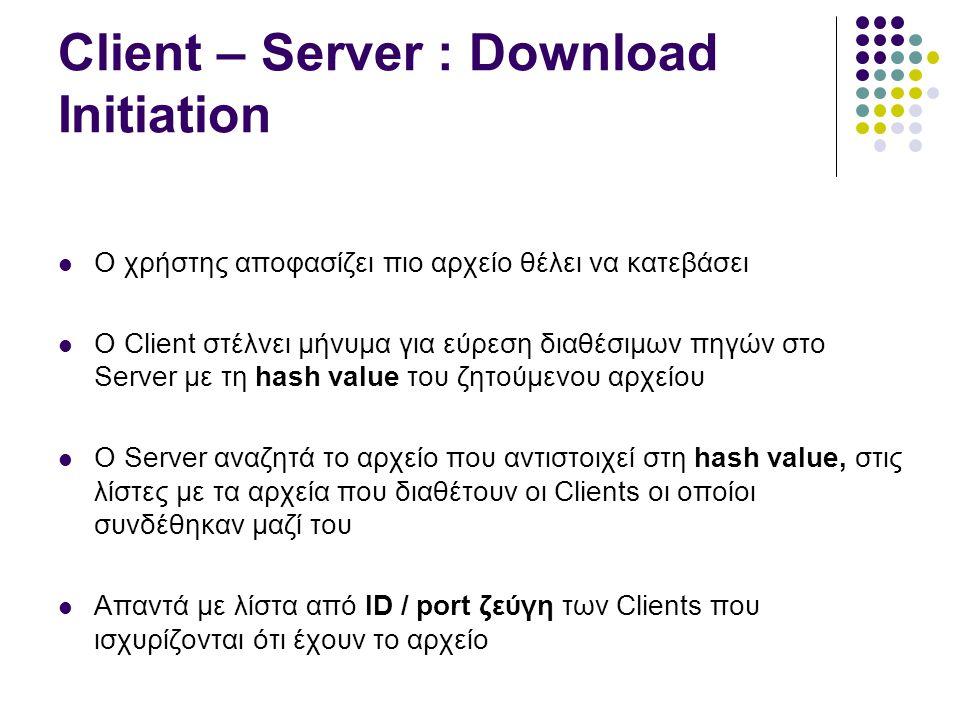 Client – Server : Download Initiation (2)  Ο Client βλέποντας το ID μπορεί να καταλάβει αν η πηγή έχει firewall (low id)  Επιχειρεί σύνδεση με τη πηγή και σε περίπτωση αποτυχίας μπορεί να ζητήσει από το Server να «μεσολαβήσει» ώστε να επιτευχθεί η σύνδεση  O Client μπορεί να επιχειρήσει σύνδεση με κάποιο άλλο Server από τη λίστα των διαθέσιμων Server  Αναζητήσεις νέων πηγών γίνονται κάθε είκοσι λεπτά με ανάλογη αίτηση