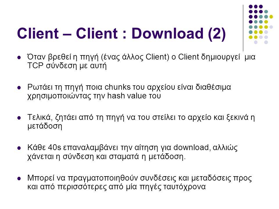 Client – Client : Download (2)  Όταν βρεθεί η πηγή (ένας άλλος Client) ο Client δημιουργεί μια TCP σύνδεση με αυτή  Ρωτάει τη πηγή ποια chunks του αρχείου είναι διαθέσιμα χρησιμοποιώντας την hash value του  Τελικά, ζητάει από τη πηγή να του στείλει το αρχείο και ξεκινά η μετάδοση  Κάθε 40s επαναλαμβάνει την αίτηση για download, αλλιώς χάνεται η σύνδεση και σταματά η μετάδοση.