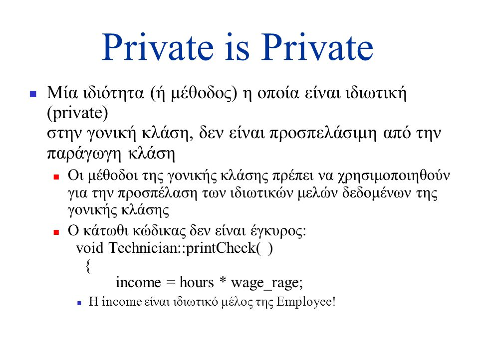 Private is Private  Μία ιδιότητα (ή μέθοδος) η οποία είναι ιδιωτική (private) στην γονική κλάση, δεν είναι προσπελάσιμη από την παράγωγη κλάση  Οι μέθοδοι της γονικής κλάσης πρέπει να χρησιμοποιηθούν για την προσπέλαση των ιδιωτικών μελών δεδομένων της γονικής κλάσης  Ο κάτωθι κώδικας δεν είναι έγκυρος: void Technician::printCheck( ) { income = hours * wage_rage;  Η income είναι ιδιωτικό μέλος της Employee!