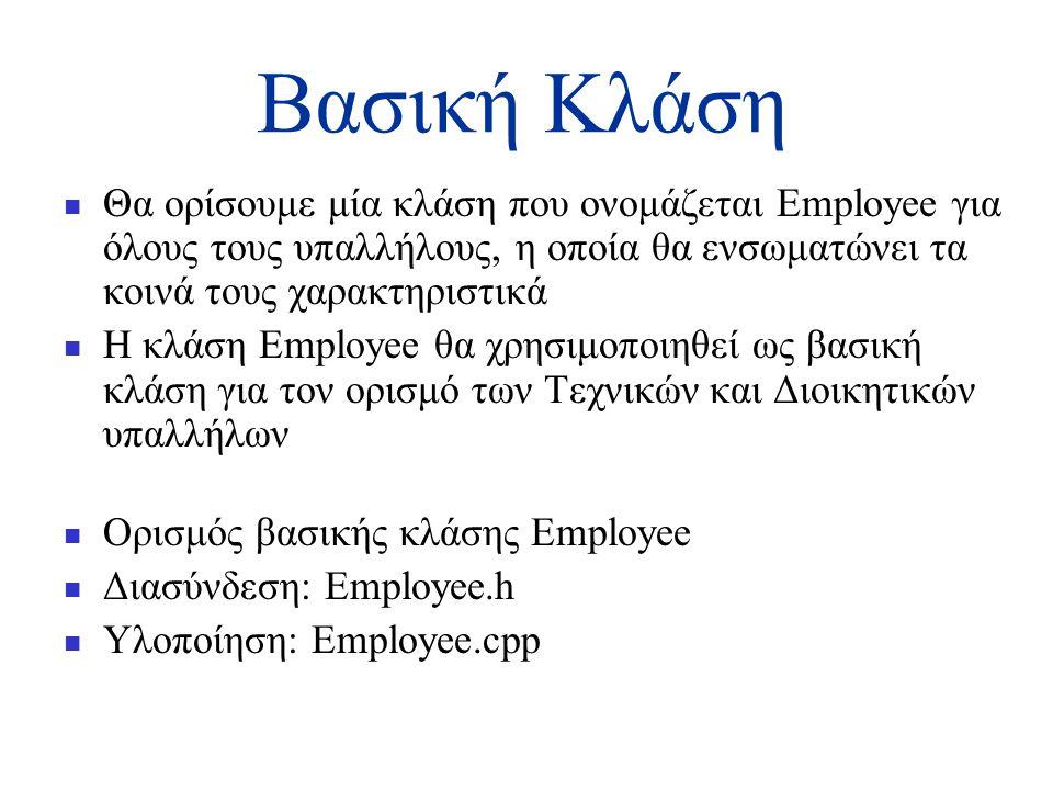Βασική Κλάση  Θα ορίσουμε μία κλάση που ονομάζεται Employee για όλους τους υπαλλήλους, η οποία θα ενσωματώνει τα κοινά τους χαρακτηριστικά  Η κλάση Employee θα χρησιμοποιηθεί ως βασική κλάση για τον ορισμό των Τεχνικών και Διοικητικών υπαλλήλων  Ορισμός βασικής κλάσης Employee  Διασύνδεση: Employee.h  Υλοποίηση: Employee.cpp