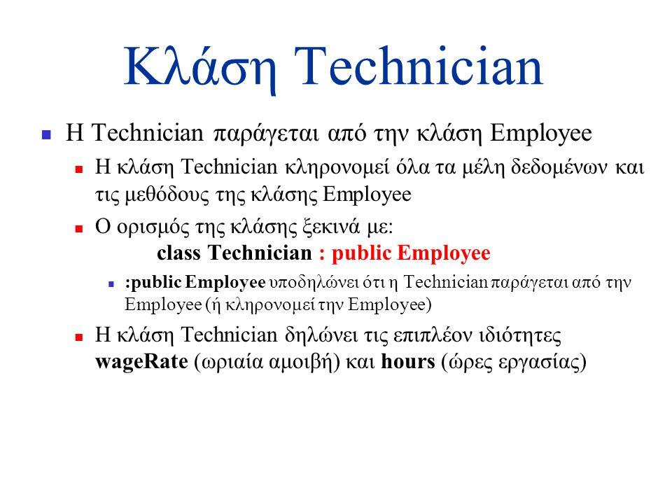 Κλάση Technician  Η Technician παράγεται από την κλάση Employee  Η κλάση Technician κληρονομεί όλα τα μέλη δεδομένων και τις μεθόδους της κλάσης Employee  Ο ορισμός της κλάσης ξεκινά με: class Technician : public Employee  :public Employee υποδηλώνει ότι η Technician παράγεται από την Employee (ή κληρονομεί την Employee)  H κλάση Technician δηλώνει τις επιπλέον ιδιότητες wageRate (ωριαία αμοιβή) και hours (ώρες εργασίας)