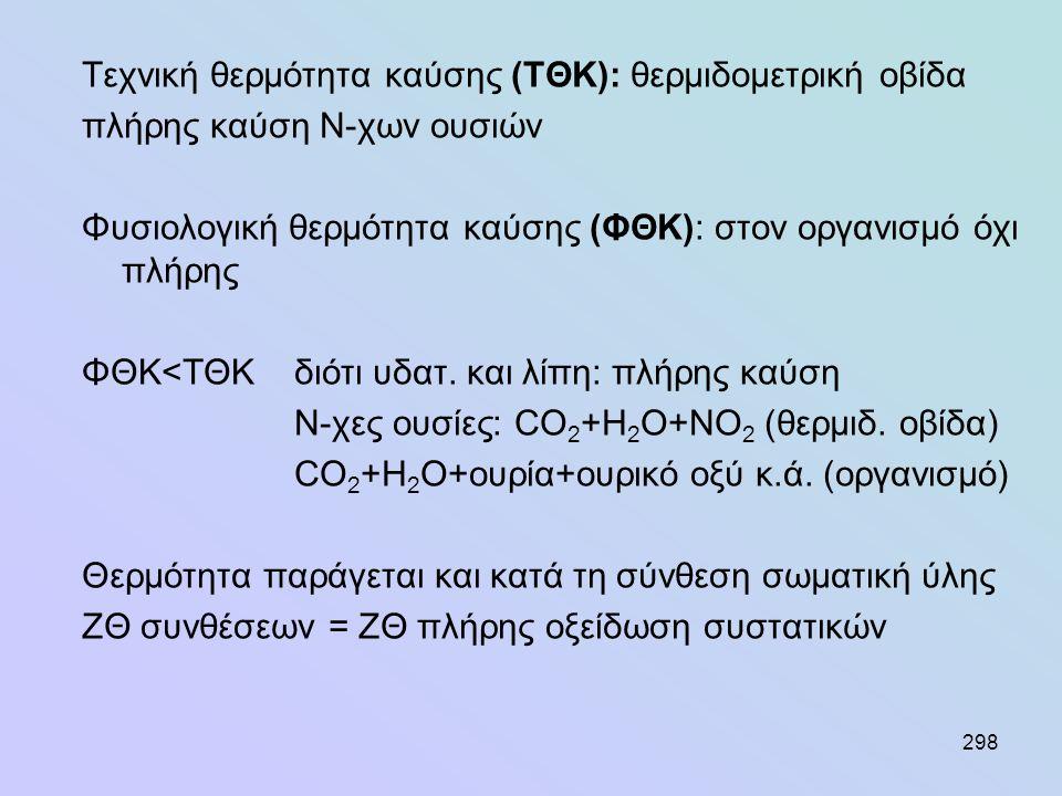 298 Τεχνική θερμότητα καύσης (ΤΘΚ): θερμιδομετρική οβίδα πλήρης καύση Ν-χων ουσιών Φυσιολογική θερμότητα καύσης (ΦΘΚ): στον οργανισμό όχι πλήρης ΦΘΚ<Τ