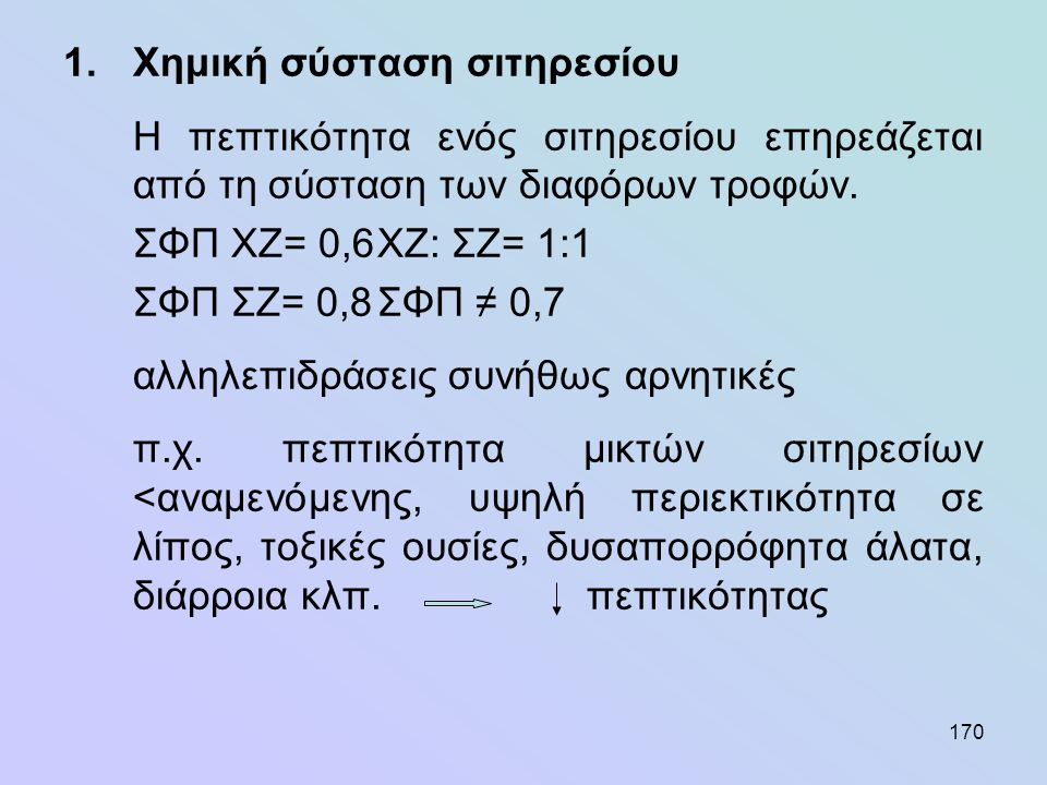 170 1.Χημική σύσταση σιτηρεσίου Η πεπτικότητα ενός σιτηρεσίου επηρεάζεται από τη σύσταση των διαφόρων τροφών. ΣΦΠ ΧΖ= 0,6ΧΖ: ΣΖ= 1:1 ΣΦΠ ΣΖ= 0,8ΣΦΠ ≠