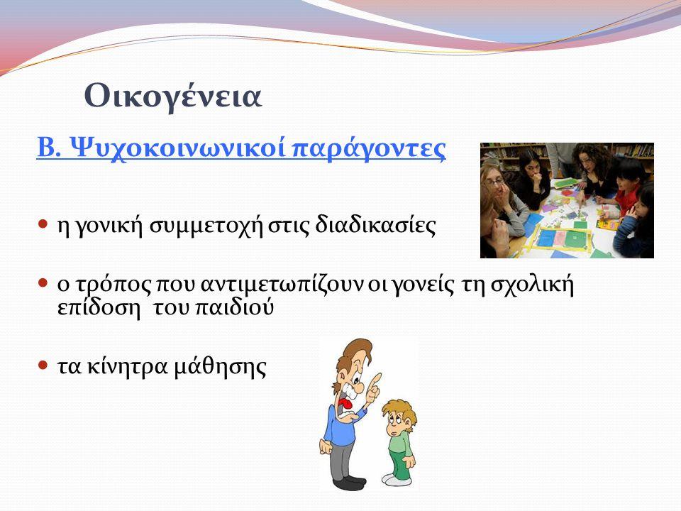 Β. Ψυχοκοινωνικοί παράγοντες  η γονική συμμετοχή στις διαδικασίες  ο τρόπος που αντιμετωπίζουν οι γονείς τη σχολική επίδοση του παιδιού  τα κίνητρα