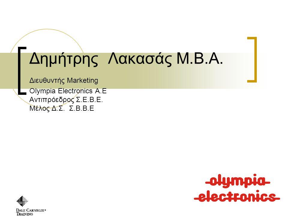 Copyright, 1997 © Dale Carnegie & Associates, Inc. Δημήτρης Λακασάς Μ.Β.Α. Διευθυντής Marketing Olympia Electronics A.E Αντιπρόεδρος Σ.Ε.Β.Ε. Μέλος Δ.