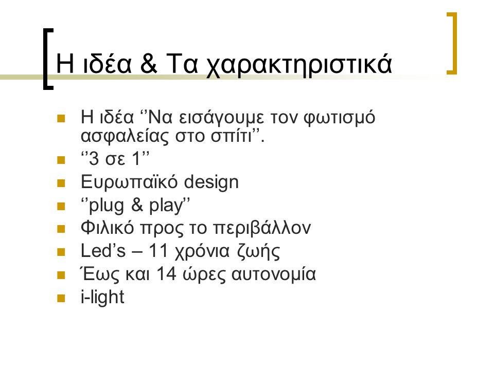 Η ιδέα & Τα χαρακτηριστικά  Η ιδέα ''Να εισάγουμε τον φωτισμό ασφαλείας στο σπίτι''.  ''3 σε 1''  Ευρωπαϊκό design  ''plug & play''  Φιλικό προς