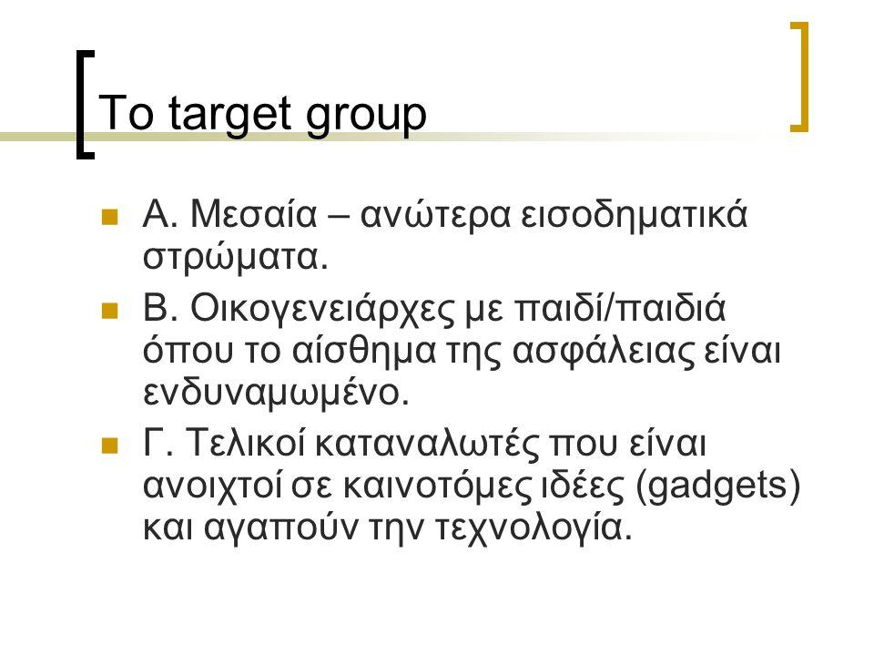 Το target group  Α. Μεσαία – ανώτερα εισοδηματικά στρώματα.  Β. Οικογενειάρχες με παιδί/παιδιά όπου το αίσθημα της ασφάλειας είναι ενδυναμωμένο.  Γ