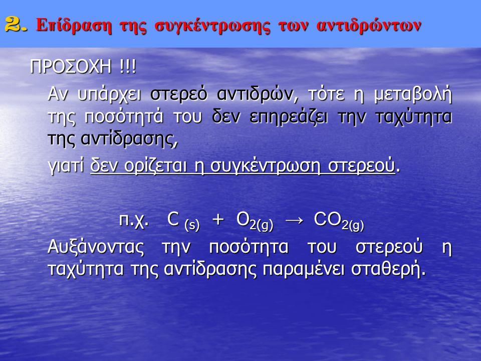 ΠΡΟΣΟΧΗ !!! Αν υπάρχει στερεό αντιδρών, τότε η μεταβολή της ποσότητά του δεν επηρεάζει την ταχύτητα της αντίδρασης, γιατί δεν ορίζεται η συγκέντρωση σ