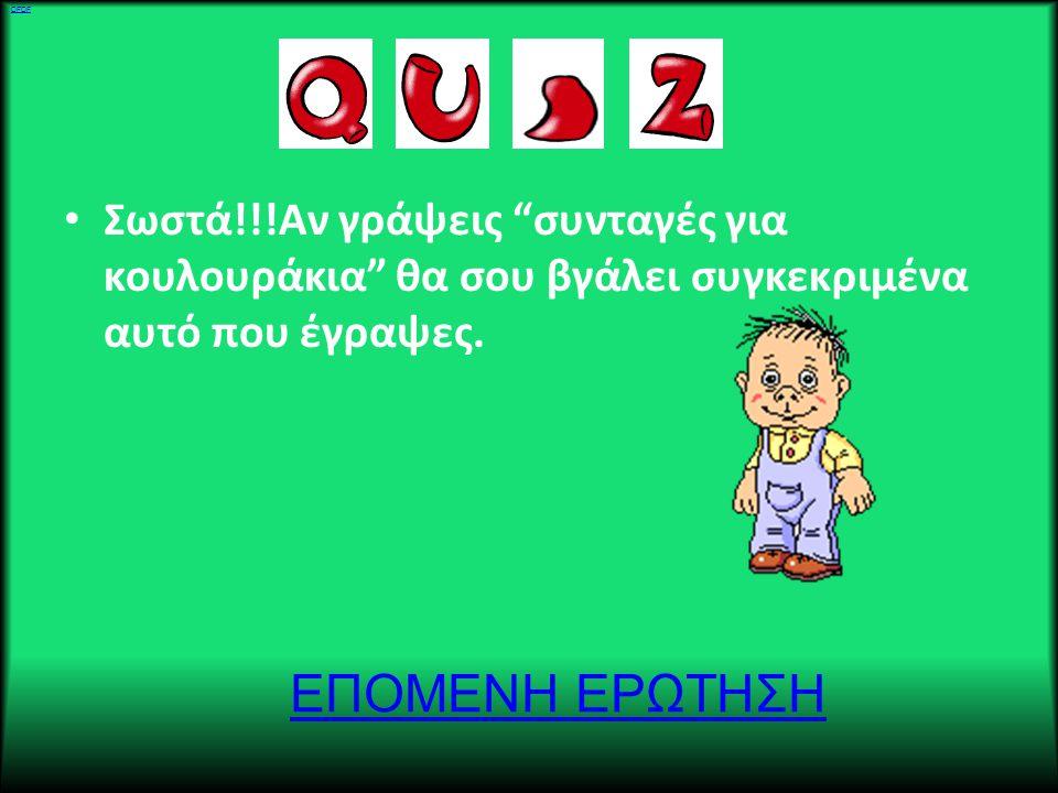 • Λάθος!!!Αν γράψεις Συνταγές για κουλουράκια θα σου γράψει 100 αδες απαντήσεις. ΠΡΟΣΠΑΘΗΣΕ ΞΑΝΑ