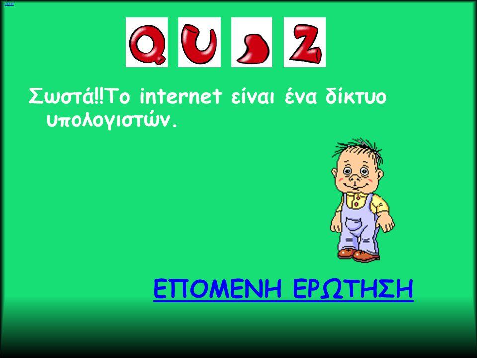 Σωστά!!To internet είναι ένα δίκτυο υπολογιστών. ΕΠΟΜΕΝΗ ΕΡΩΤΗΣΗ DFDF