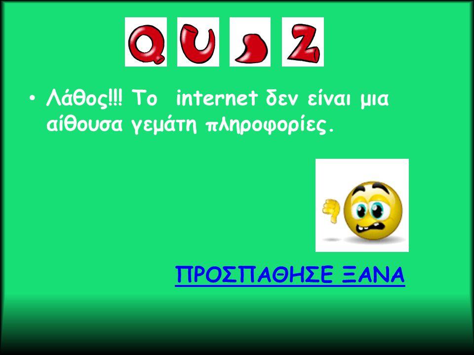 • Λάθος!!! Το internet δεν είναι μια αίθουσα γεμάτη πληροφορίες. ΠΡΟΣΠΑΘΗΣΕ ΞΑΝΑ