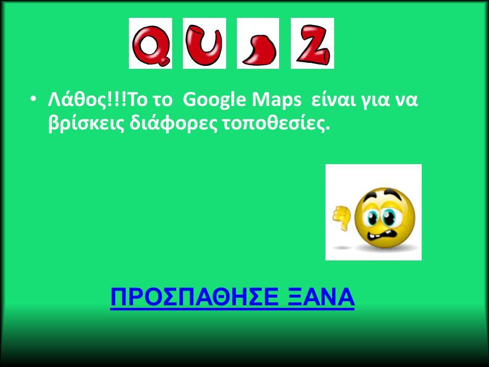 • Λάθος!!!Το το Google Maps είναι για να βρίσκεις διάφορες τοποθεσίες. ΠΡΟΣΠΑΘΗΣΕ ΞΑΝΑ