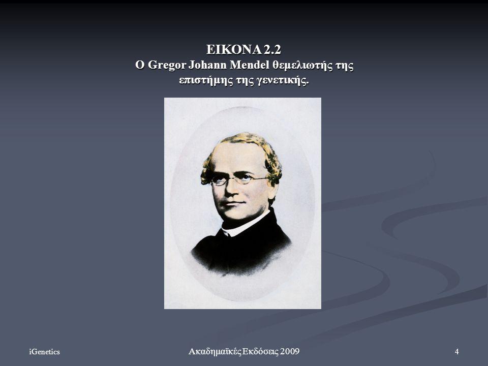 iGenetics 4 Ακαδημαϊκές Εκδόσεις 2009 ΕΙΚΟΝΑ 2.2 Ο Gregor Johann Mendel θεμελιωτής της επιστήμης της γενετικής.