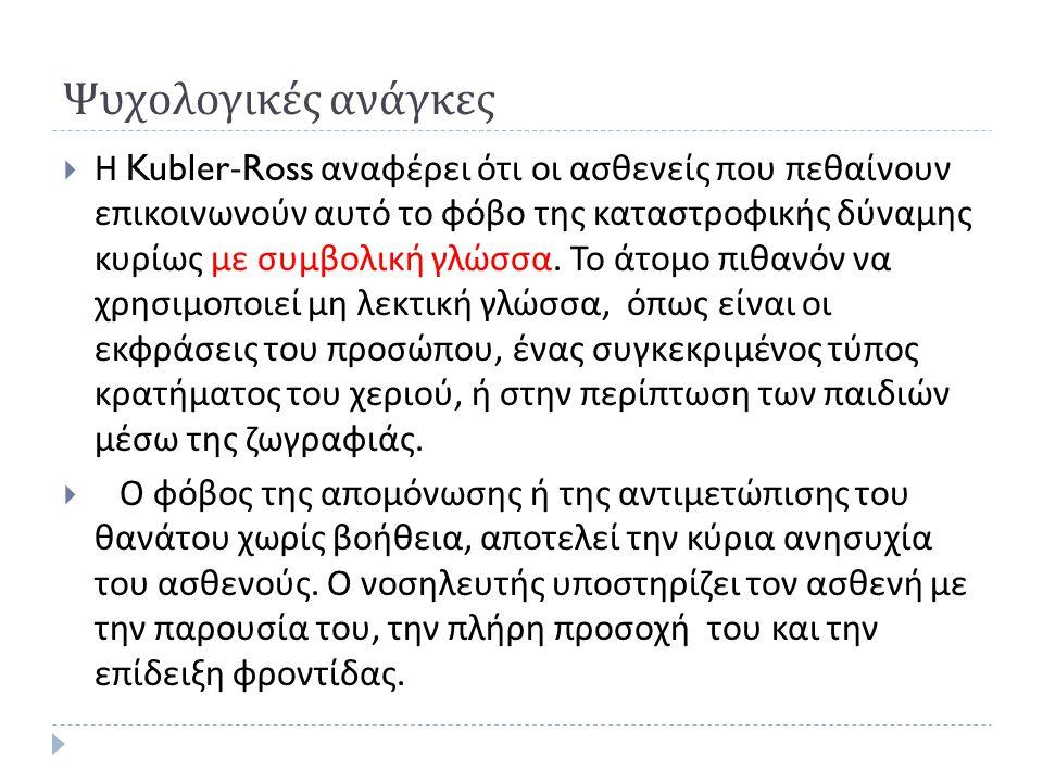 Ψυχολογικές ανάγκες  Η Kubler-Ross αναφέρει ότι οι ασθενείς που πεθαίνουν επικοινωνούν αυτό το φόβο της καταστροφικής δύναμης κυρίως με συμβολική γλώσσα.