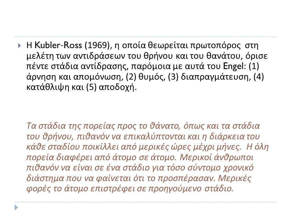  Η Kubler-Ross (1969), η οποία θεωρείται πρωτοπόρος στη μελέτη των αντιδράσεων του θρήνου και του θανάτου, όρισε πέντε στάδια αντίδρασης, παρόμοια με αυτά του Engel: (1) άρνηση και απομόνωση, (2) θυμός, (3) διαπραγμάτευση, (4) κατάθλιψη και (5) αποδοχή.