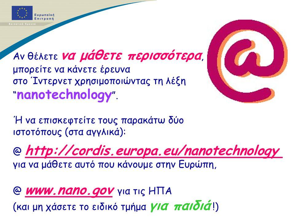 Αν θέλετε να μάθετε περισσότερα, μπορείτε να κάνετε έρευνα στο Ίντερνετ χρησιμοποιώντας τη λέξη nanotechnology .