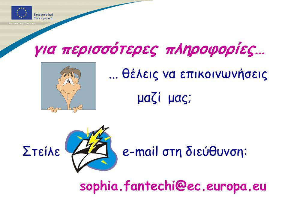 για περισσότερες πληροφορίες…... θέλεις να επικοινωνήσεις μαζί μας; Στείλε e-mail στη διεύθυνση: sophia.fantechi@ec.europa.eu
