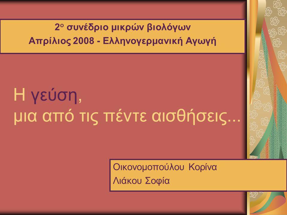 Η γεύση, μια από τις πέντε αισθήσεις... 2 ο συνέδριο μικρών βιολόγων Απρίλιος 2008 - Ελληνογερμανική Αγωγή Οικονομοπούλου Κορίνα Λιάκου Σοφία